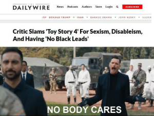 the never ending claims: THE  DAILY WIRE  Authors Store Login a  News  Podcasts  SUBSCRIBE  IRAN  BARACK OBAMA  DONALD TRUMP  JOHN KERRY  ILLEGA  Critic Slams 'Toy Story 4' For Sexism, Disableism,  And Having 'No Black Leads'  NO BODY CARES the never ending claims