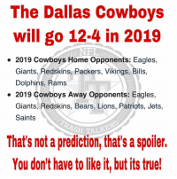 Not only are they going 12-4. In 2016 I predicted a Super Bowl appearance in the 2019 season. Another spoiler for you folks. 😜 🙅🏻‍♂️ #AmericasAdmin 🙅🏻‍♂️  🇺🇸 #AmericasTeam 🇺🇸  ✭ #OldReliable82 ✭: The Dallas Cowboys  will go 12-4 in 2019  NFL  2019 Cowboys Home Opponents: Eagles,  Giants, Redskins, Packers, Vikings, Bills,  Dolphins, Rams  2019 Cowboys Away Opponents: Eagles,  Giants, Redskins, Bears, Lions, Patriots, Jets  Saints  SH TALKE  That's not a prediction, that's a spoiler.  You don't have to like it, but its true! Not only are they going 12-4. In 2016 I predicted a Super Bowl appearance in the 2019 season. Another spoiler for you folks. 😜 🙅🏻‍♂️ #AmericasAdmin 🙅🏻‍♂️  🇺🇸 #AmericasTeam 🇺🇸  ✭ #OldReliable82 ✭