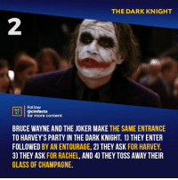 Joker, Memes, and Party: THE DARK KNIGHT  2  Follow  ONEAA  RtB.| | @cinfacts  lfor more content  BRUCE WAYNE AND THE JOKER MAKE THE SAME ENTRANCE  TO HARVEY'S PARTY IN THE DARK KNIGHT. 1) THEY ENTER  FOLLOWED BY AN ENTOURAGE, 2) THEY ASK FOR HARVEY,  3) THEY ASK FOR RACHEL, AND 4) THEY TOSS AWAY THEIR  GLASS OF CHAMPAGNE. Still a cool detail from an awesome movie! Does Ledger still remain the best Joker?