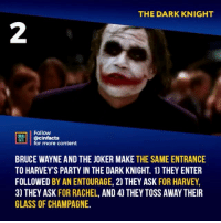 Still a cool detail from an awesome movie! Does Ledger still remain the best Joker?: THE DARK KNIGHT  2  Follow  RT.| | @cinfacts  lfor more content  BRUCE WAYNE AND THE JOKER MAKE THE SAME ENTRANCE  TO HARVEY'S PARTY IN THE DARK KNIGHT. 1) THEY ENTER  FOLLOWED BY AN ENTOURAGE, 2) THEY ASK FOR HARVEY,  3) THEY ASK FOR RACHEL, AND 4] THEY TOSS AWAY THEIR  GLASS OF CHAMPAGNE. Still a cool detail from an awesome movie! Does Ledger still remain the best Joker?