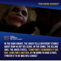 "Facts, Joker, and Memes: THE DARK KNIGHT  Follow  ONENA  ACTS  @cinfacts  for more content  IN THE DARK KNIGHT, THE JOKER TELLS DIFFERENT STORIES  ABOUT HOW HE GOT HIS SCARS. IN THE COMIC, THE KILLING  JOKE, THE JOKER STATES, ""SOMETIMES I REMEMBER IT ONE  WAY, SOMETIMES ANOTHER..IF I'M GOING TO HAVE A PAST  I PREFER IT TO BE MULTIPLE CHOICE"". I really like the theory that he used to be a soldier and was wounded in battle. His proficiency in explosives and heavy weapons makes sense. His comment to Harvey about soldiers dying and no one caring holds a little more weight too. Your thoughts?⠀ -⠀ Follow @cinfacts for more facts"
