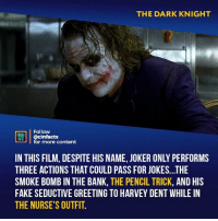 Birthday, Facts, and Fake: THE DARK KNIGHT  Follow  ONENA  ACTS  Mcinfacts  for more content  IN THIS FILM, DESPITE HIS NAME, JOKER ONLY PERFORMS  THREE ACTIONS THAT COULD PASS FOR JOKES...THE  SMOKE BOMB IN THE BANK, THE PENCIL TRICK, AND HIS  FAKE SEDUCTIVE GREETING TO HARVEY DENT WHILE IN  THE NURSE'S OUTFIT Damn, that pencil trick was pretty good maybe I'll hire this clown for my kid's birthday party xD Your thoughts?⠀ -⠀ Follow @cinfacts for more facts