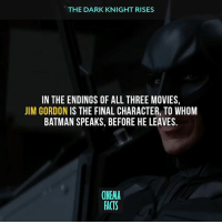Bane, Batman, and Facts: THE DARK KNIGHT RISES  IN THE ENDINGS OF ALL THREE MOVIES,  JIM GORDON IS THE FINAL CHARACTER, TO WHOM  BATMAN SPEAKS, BEFORE HE LEAVES.  CINEMA  FACTS Who's your favorite character in the movie except for Batman? - Follow @cinfacts and tag your friends - Batman Batman1966 Batman1966TVShow Batman1989 BatmanReturns BatmanAndRobin BatmanBegins TheDarkKnight TheDarkKnightRises TheDarkKnightTrilogy jimgordon BatmanvSuperman DawnOfJustice BatmanVSupermanDawnOfJustice AdamWest MichaelKeaton GeorgeClooney ChristianBale BenAffleck WarnerBros DCComics batman bane catwoman joker twoface scarecrow batmanbegins thedarkknight thedarkknightrises