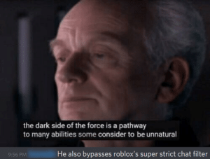 I'm sorry for this one-time Darth Plagueis shitpost: the dark side of the force is a pathway  to many abilities some consider to be unnatural  He also bypasses roblox's super strict chat filter  9:56 PM I'm sorry for this one-time Darth Plagueis shitpost