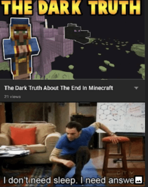 Minecraft, Video, and Dank Memes: THE DARK TRUTH  The Dark Truth About The End In Minecraft  21 views  cIT  I don't need sleep. I need answe Just one more video