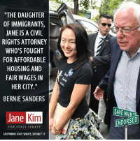 """Bernie Sanders, Memes, and California: """"THE DAUGHTER  OF IMMIGRANTS,  JANE IS A CIVIL  RIGHTS ATTORNEY  WHO'S FOUGHT  FOR AFFORDABLE  HOUSING AND  FAIR WAGES IN  HER CITY  BERNIE SANDERS  Kim  Jane  FOR STATE SENATE  CALIFORNIA STATESENATE, DISTRICT 11  ENDORSED Save Main St endorses Jane Kim for the CA State Senate! #BernDownBallot   bit.ly/JaneKimDonate bit.ly/JaneEndorsed"""