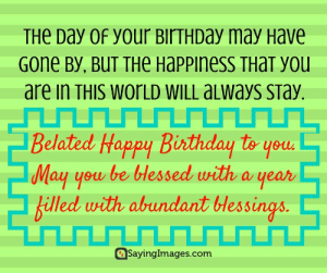 Belated Birthday Wishes, Messages, Greeting & Cards #sayingimages #belatedbirthdaywishes #belatedhappybirthday: THe Day 0f your BirTHDay may Have  Gone By, BUT THe Happiness THaT you  are in THIS WOrLD WILL aLways sTay.  Belated Happy Birthday to youd  May you be bHessed with a year  billed with abundant lessings  Sayinglmages.com Belated Birthday Wishes, Messages, Greeting & Cards #sayingimages #belatedbirthdaywishes #belatedhappybirthday