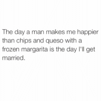 Where's the lie @meme.w0rld 🤔😭: The day a man makes me happier  than chips and queso with a  frozen margarita is the day I'll get  married Where's the lie @meme.w0rld 🤔😭