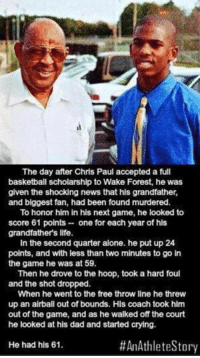 Being Alone, Basketball, and Chris Paul: The day after Chris Paul accepted a full  basketball scholarship to Wake Forest, he was  given the shocking news that his grandfather,  and biggest fan, had been found murdered.  To honor him in his next game, he looked to  score 61 points one for each year of his  grandfathers life.  In the second quarter alone. he put up 24  points, and with less than two minutes to go in  the game he was at 59.  Then he drove to the hoop, took a hard foul  and the shot dropped.  When he went to the free throw line he threw  up an airball out of bounds. Hls coach took him  out of the game, and as he walked off the court  he looked at his dad and started crying.  #An Athlete Story  He had his 61. RESPECT! 🙌🙌🙌