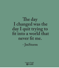 The day  I changed was the  day I quit trying to  fit into a world that  never fit me.  -JmStorm  Lessons Taught  By LIFE <3