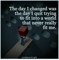 The day I changed was  the day I quit trying  to fit into a world  that never really  fit me.  Guidepost of Light