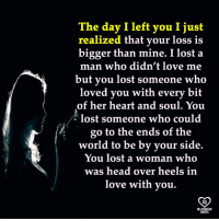 head over heels: The day I left you I just  realized that your lo  is  bigger than mine. I lost a  man who didn't love me  but you lost someone who  loved you with every bit  of her heart and soul. You  lost someone who could  go to the ends of the  world to be by your side.  You lost a woman who  was head over heels in  love with you.  RO  RELATIONSHIP  QUOTES