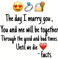 Bad, Facts, and Memes: The day I marry you  You and me will be together  Through the good and bad times  Unti We die  facts