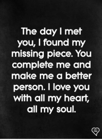 Love, Memes, and I Love You: The day I met  you, I found my  missing piece  You  complete me and  make me a better  person. I love you  with all my heart,  all my soul.