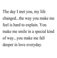 http://iglovequotes.net/: The day I met you, my life  changed...the way you make me  feel is hard to explain. You  make me smi  of way...you make me fall  deeper in love everyday  le in a special kind http://iglovequotes.net/