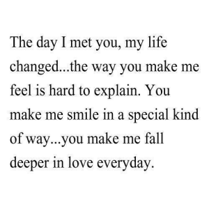 https://iglovequotes.net/: The day I met you, my life  changed...the way you make me  feel is hard to explain. You  make me smile in a special kind  of way...you make me fall  deeper in love everyday https://iglovequotes.net/