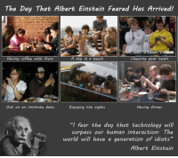 "This is so deep https://t.co/0IQR10AA1o: The Day That Albert Einstein Feared Has Arrived!  Having coffee with frens  A day in a beach  Cheering your team  Having dinner  Out on an intimate date  Enjoying the sights  ""I fear the day that technology will  surpass our human interaction. The  world will have a generation of idiots""  Albert Einstein This is so deep https://t.co/0IQR10AA1o"