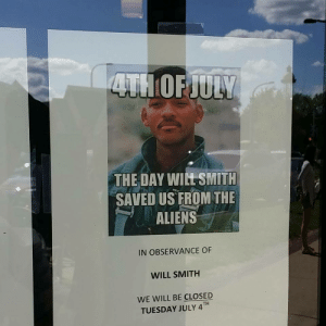 july 4th: THE DAY WIL SMITH  SAVED US FROM THE  ALIENS  IN OBSERVANCE OF  WILL SMITH  WE WILL BE CLOSED  TUESDAY JULY 4TH