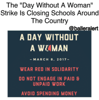 """The 'Day Without A Woman' Strike Is Closing Schools Around The Country -blogged by @BenitaShae ⠀⠀⠀⠀⠀⠀⠀⠀⠀ ⠀⠀⠀⠀⠀⠀⠀⠀⠀ Numerous schools up and down the East Coast have announced they will be closed on Wednesday as their teachers participate in the """"Day Without A Woman"""" strike to protest DonaldTrump. ⠀⠀⠀⠀⠀⠀⠀⠀⠀ ⠀⠀⠀⠀⠀⠀⠀⠀⠀ According to the Huffington Post, all 16 public schools in Alexandria, Virginia, Chapel Hill-Carrboro City Schools in North Carolina, The New School in New York City and a preschool in Brooklyn, New York, have canceled classes for International Women's Day on March 8, anticipating staff shortages. ⠀⠀⠀⠀⠀⠀⠀⠀⠀ ⠀⠀⠀⠀⠀⠀⠀⠀⠀ The strike, created by the organizers of the Women's March on Washington, asks women around the world to skip work, wear red and avoid spending money for a day. The purpose is not only to protest some of Trump's offensive statements and policies regarding women, but to highlight how essential women are to the world economy. ⠀⠀⠀⠀⠀⠀⠀⠀⠀ ⠀⠀⠀⠀⠀⠀⠀⠀⠀ Will you participate in the strike?: The """"Day Without A Woman""""  Strike Is Closing Schools Around  The Country  @balleralert  A DAY WITHOUT  A WUMAN  MARCH 8, 2017  WEAR RED IN SOLIDARITY  DO NOT ENGAGE IN PAID  UNPAID WORK  AVOID SPENDING MONEY The 'Day Without A Woman' Strike Is Closing Schools Around The Country -blogged by @BenitaShae ⠀⠀⠀⠀⠀⠀⠀⠀⠀ ⠀⠀⠀⠀⠀⠀⠀⠀⠀ Numerous schools up and down the East Coast have announced they will be closed on Wednesday as their teachers participate in the """"Day Without A Woman"""" strike to protest DonaldTrump. ⠀⠀⠀⠀⠀⠀⠀⠀⠀ ⠀⠀⠀⠀⠀⠀⠀⠀⠀ According to the Huffington Post, all 16 public schools in Alexandria, Virginia, Chapel Hill-Carrboro City Schools in North Carolina, The New School in New York City and a preschool in Brooklyn, New York, have canceled classes for International Women's Day on March 8, anticipating staff shortages. ⠀⠀⠀⠀⠀⠀⠀⠀⠀ ⠀⠀⠀⠀⠀⠀⠀⠀⠀ The strike, created by the organizers of the Women's March on Washington, asks women around the world to skip work, wear red and avoid sp"""