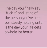 "Fuck It: The day you finally say  ""fuck it"" and let go of  the person you've been  pointlessly holding onto,  is the day your life gets  a whole lot better."