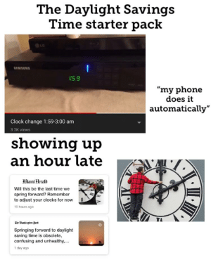 "Clock, Daylight Savings Time, and Phone: The Daylight Savings  Time starter pack  O LG  SAMSUNG  S 9  ""my phone  does it  automatically""  Clock change 1:59-3:00 am  3.2K views  showing up  an hour late A  Hiami Herald  Will this be the last time we  spring forward? Remember  to adjust your clocks for now  19 hours ago  TA  Ue Washiugton pest  Springing forward to daylight  saving time is obsolete,  confusing and unhealthy,...  1 day ago The Daylight Savings Time starter pack"