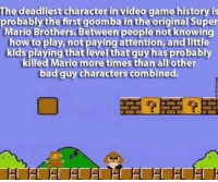 Funny, Super Mario, and History: The deadliest character in video game history is  probably the first goomba in the original Super  Mario Brothers. Between people not knowing  how to play, not paying attention, and little  kids playing that level that guy has probably  killed Mario more times than all other  bad guy characters combined. Mario genocide