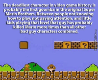 Memes, 🤖, and Super: The deadliest character in video game history is  probably the first goomba in the original Super  Mario Brothers. Between people not knowing  how to play, not paying attention, and little  kids playing that level that guy has probably  killed Mario more times than all other  bad guy characters combined. The deadliest character in gaming.