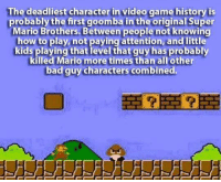 Bad, Memes, and Super Mario: The deadliest character in video game history is  probably the first goomba in the original Super  Mario Brothers. Between people not knowing  how to play, not paying attention, and little  kids playing that level that guy has probably  killed Mario more times than all other  bad guy characters combined.  more times  bad guy characters combined.