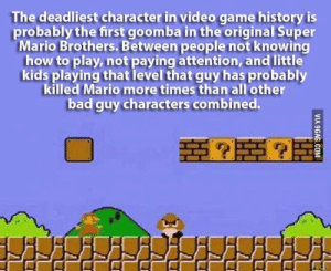 Super Mario Bros.: The deadliest character in video game history is  probably the first goomba in the original Super  Mario Brothers. Between people not knowing  how to play, not paying attention, and little  kids playing that level that guy has probably  killed Mario more times than all'other  bad guy characters combined.  VIA 9GAG.COM Super Mario Bros.
