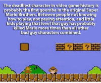 Memes, Super Mario, and Video Games: The deadliest character in video game history is  probably the first goomba in the original Super  Mario Brothers. Between people not knowing  how to play, not paying attention, and little  kids playing that level that guy has probably  killed Mario more times than all other  bad guy characters combined.