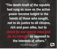 "Teddy Roosevelt gets it right!: ""The death-knell of the republic  had rung as soon as the active  power became lodged in the  hands of those who sought,  not to do justice to all citizens,  rich and poor alike, but to  stand for one special class and  for its interests as opposed to  the interests of others.""  Us  -Theodore Roosevelt Teddy Roosevelt gets it right!"