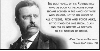 "Yep. Teddy Roosevelt nailed it, over 100 years ago.: THE DEATH-KNELL OF THE REPUBLIC HAD  RUNG AS SOON AS THE ACTIVE POWER  BECAME LODGED IN THE HANDS OF THOSE  WHO SOUGHT, NOT TO DO JUSTICE TO  ALL CITIZENS, RICH AND POOR ALIKE,  BUT TO STAND FOR ONE SPECIAL CLASS  AND FOR ITS INTERESTS AS OPPOSED  TO THE INTERESTS OF OTHERS.  -PRES. THEODORE RoosEVELT  ""SQAURE DEAL"" SPEECH, 1903 Yep. Teddy Roosevelt nailed it, over 100 years ago."