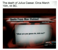 """what ares: The death of Julius Caesar. Circa March  15th, 44 BC.  Quote From Man Stabbed  www.khq.com  """"What are you gonna do, stab me?""""  WH  HD1101 7"""