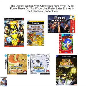 "Decent Games with Obnoxious Fans That Force Their Favorites In The Franchise On You Starter Pack: The Decent Games With Obnoxious Fans Who Try To  Force These On You If You Like/Prefer Later Entries In  The Franchise Starter Pack  Wn  NINTENDO  PlayStation.2  PLAYER'S CHOICE  SIN MEGAMI T N  NINTENDO  GAMECUBE.  SUPER  SMASH BROS.  Melee  Persona4  SONIC3  ATTLUS  INCLUDES BONUS DISC  NItendo's Besiin  4-Player Action!  .  kON  THE COMPLETE SONCTHEHIEGI  PEENCEALL MASE LEVES  SEEM  The Pokemon Company  W.F  Nirtendo  The Pokamon Compariy  Nintendo  WiFi  NINTEND0  GAMECUBE.  ONLY  FIRE  EMBLEM  PekEmay  MARTCOLDE  PERENAN  GOULSLVE  PATH OF RADIANCE  ance  Phwalhar Ary Inuded  Pukwalkar"" Aary nuded  Maystation2  TEE  MADDEN00  Clintendo  NINTENDODS.  NINTENDODS.  GENESIS Decent Games with Obnoxious Fans That Force Their Favorites In The Franchise On You Starter Pack"