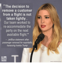 "Memes, Taken, and Flight: ""The decision to  remove a customer  from a flight is not  taken lightly.  Our team worked to  re-accommodate the  party on the next  available flight.""  JetBlue statement after  passenger removed for reportedly  harassing Ivanka Trump  NEWS  MANDENGANAP/Bety images IvankaTrump was reportedly harassed by a man on a JetBlue flight this morning. The president-elect's daughter was traveling with her husband and children when the man - holding a child of his own - began yelling at her and ""jeering"" at the young kids. ""Your father is ruining the country,"" he reportedly told her, while questioning why she was on the flight instead of flying privately. JetBlue released a statement after the incident. Click the link in our profile to read more."