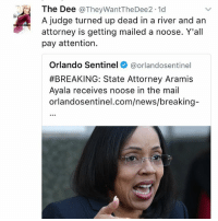 Memes, News, and Mail: The Dee  @They Want TheDee2.1d  A judge turned up dead in a river and an  attorney is getting mailed a noose. Y'all  pay attention.  Orlando Sentinel  @orlandosentinel  #BREAKING: State Attorney Aramis  Ayala receives noose in the mail  orlan dosentinel.com/news/breaking-