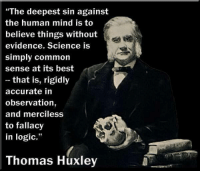 """Thomas Henry Huxley PC PRS FLS (4 May 1825 – 29 June 1895) was an English biologist (comparative anatomist), known as """"Darwin's Bulldog"""" for his advocacy of Charles Darwin's theory of evolution. Huxley's famous debate in 1860 with Samuel Wilberforce was a key moment in the wider acceptance of evolution and in his own career. Huxley had been planning to leave Oxford on the previous day, but, after an encounter with Robert Chambers, the author of Vestiges, he changed his mind and decided to join the debate. Wilberforce was coached by Richard Owen, against whom Huxley also debated about whether humans were closely related to apes.  Huxley was slow to accept some of Darwin's ideas, such as gradualism, and was undecided about natural selection, but despite this he was wholehearted in his public support of Darwin. Instrumental in developing scientific education in Britain, he fought against the more extreme versions of religious tradition.  Originally coining the term in 1869, Huxley elaborated on 'agnosticism' in 1889 to frame the nature of claims in terms of what is knowable and what is not. Huxley states, """"Agnosticism, in fact, is not a creed, but a method, the essence of which lies in the rigorus [sic] application of a single principle... the fundamental axiom of modern science... In matters of the intellect, follow your reason as far as it will take you, without regard to any other consideration... In matters of the intellect, do not pretend that conclusions are certain which are not demonstrated or demonstrable."""" Wikipedia: """"The deepest sin against  the human mind is to  believe things without  evidence. Science is  simply common  sense at its best  that is, rigidly  accurate in  observation,  and merciless  to fallacy  in logic.  Thomas Huxley Thomas Henry Huxley PC PRS FLS (4 May 1825 – 29 June 1895) was an English biologist (comparative anatomist), known as """"Darwin's Bulldog"""" for his advocacy of Charles Darwin's theory of evolution. Huxley's famous debate in 1860"""