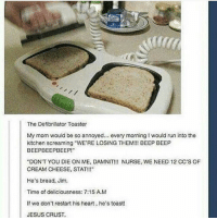 "Funny, Jesus, and Memes: The Defibrillator Toaster  My mom would be so annoyed... every morning would run into the  kitchen screaming ""WE'RE LOSING THEM!!! BEEP BEEP  BEEPBEEPBEEP!""  ""DON'T YOU DIE ON ME, DAMNIT!!! NURSE, WE NEED 12 CC'S OF  CREAM CHEESE, STAT!!""  He's bread, Jim.  Time of deliciousness: 7:15 AM  If we don't restart his heart, he's toast!  JESUS CRUST. Follow us for more funny tumblr & textposts!!"