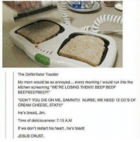 "time of deliciousness https://t.co/0d2BDtvobo: The Defibrillator Toaster  My mom would be so annoyed... every morning I would run into the  kitchen screaming WE'RE LOSING THEMI!! BEEP BEEP  BEEPBEEPBEEP!  DON'T YOU DIE ON ME, DAMNIT!!! NURSE, WE NEED 12 CC'S OF  CREAM CHEESE, STAT!!!""  He's bread, Jim  Time of deliciousness: 7:15 A.M  If we don't restart his heart, he's toast  JESUS CRUST. time of deliciousness https://t.co/0d2BDtvobo"
