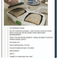 "Ironic, Jesus, and Run: The Defibrillator Toaster  My mom would be so annoyed... every morning I would run into the  kitchen screaming ""WE'RE LOSING THEM!!! BEEP BEEP  BEEPBEEPBEEP!  ""DON'T YOU DIE ON ME, DAMNIT!!! NURSE, WE NEED 12 CC'S OF  CREAM CHEESE, STAT!!!  He's bread, Jim  Time of deliciousness: 7:15 A.M  If we don't restart his heart, he's toast!  JESUS CRUST.  JAM IT!  ""Daddy's in a butter place now, kids."" Jesus crust"