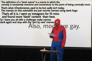 """The definition of a """"dank meme"""" is a meme in which the  comedy is excessively overdone and nonsensical, to the point of being comically ironic.  That's what r/Dankmemes used to be but sadly isn't today  The memes on this subreddit are just normie memes using dank lingo.  That's all it is. I went on instagram for 10 mins  and found more """"dank"""" content than here.  So I leave you all with a challenge: make memes  dank again and stop with the """"sort by new"""" memes.  mo are gay So long, partner."""