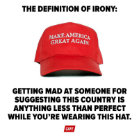 Hey Kaepernick, if you've got a problem with the United States either get out or express it vaguely on a stupid hat.: THE DEFINITION OF IRONY  MAKE AMERICA  GREAT AGAIN  GETTING MAD AT SOMEONE FOR  SUGGESTING THIS COUNTRY IS  ANYTHING LESS THAN PERFECT  WHILE YOU'RE WEARING THIS HAT  CAFE Hey Kaepernick, if you've got a problem with the United States either get out or express it vaguely on a stupid hat.