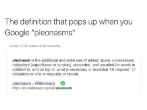 """Google, Definition, and What Is: The definition that pops up when you  Google """"pleonasms""""  About 21,100 results (0.40 seconds)  pleonasm is the additional and extra use of added, spare, unnecessary,  redundant (superfluous or surplus), unneeded, and uncalled-for words in  addition to, and on top of, what is necessary or essential. Or required. Or  obligatory or vital or requisite or crucial.  pleonasm - Wiktionary  https://en.wiktionary.org/wiki/pleonasm"""