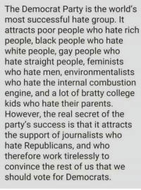 hate group: The Democrat Party is the world's  most successful hate group. It  attracts poor people who hate rich  people, black people who hate  white people, gay people who  hate straight people, feminists  who hate men, environmentalists  who hate the internal combustion  engine, and a lot of bratty college  kids who hate their parents.  However, the real secret of the  party's success is that it attracts  the support of journalists who  hate Republicans, and who  therefore work tirelessly to  convince the rest of us that we  should vote for Democrats.