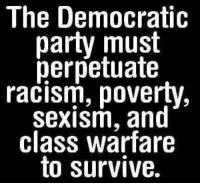 the PAINFUL truth:: The Democratic  party must  perpetuate  racism, poverty,  sexism, and  class warfare  to survive. the PAINFUL truth:
