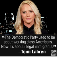 """Memes, News, and Party: """"The Democratic Party used to be  about working class Americans.  Now it's about illegal immigrants.""""  -Tomi Lahren  FOX  NEWS On @foxandfriends, @TomiLahren slammed the priorities of today's Democratic Party."""