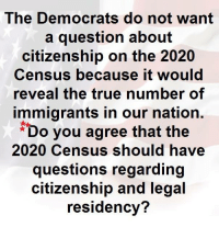 Memes, True, and 🤖: The Democrats do not want  a question about  citizenship on the 2020  Census because it would  reveal the true number of  immigrants in our nation.  Do you agree that the  2020 Census should have  questions regarding  citizenship and legal  residency?