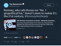 """Huh, Http, and Russia: The Democrats  @TheDemocrats  Follow  Romney, who calls Russia our """"No. 1  geopolitical foe,"""" doesn't seem to realize it's  the 21st century. #RomneyNotReady  Mitt Romney's Statements on Russia - Failing the Command...  Share this: http://OFA.BO/VC7P2E Tweet this: http://OFA.BO  /gNi6Mk The statements that Governor Romney makes show  little understanding of what is actually goi  youlube com  12:47 AM-23 Oct 2012  6428 Retweets 4,492 LikesO  ס1.OK t 6.4K 4.5K"""