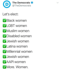 Lgbt, Muslim, and Black: The Democrats  @TheDemocrats  Let's elect:  Black women  LGBT women  Muslim women  Disabled women  Jewish women  Latina women  Millennial women  Jewish women  AAPl women  More. Women <p>Let's elect:<br/> Qualified people.</p>