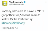 "Memes, Russia, and 🤖: The Democrats  @TheDemocrats  Romney, who calls Russia our ""No. 1  geopolitical foe,"" doesn't seem to  realize it's the 21st century.  #RomneyNotReady  10/22/12, 3:47 PM (GC)"